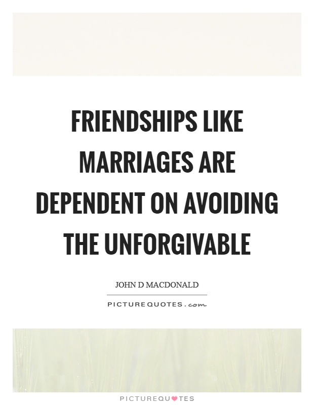 Friendships like marriages are dependent on avoiding the unforgivable Picture Quote #1