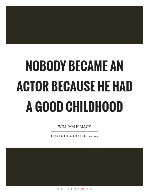 Nobody became an actor because he had a good childhood Picture Quote #1