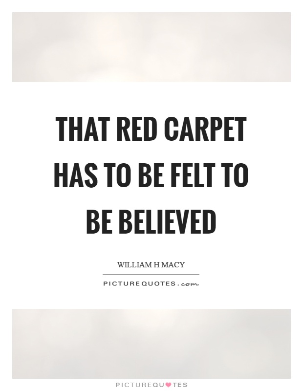 That red carpet has to be felt to be believed Picture Quote #1