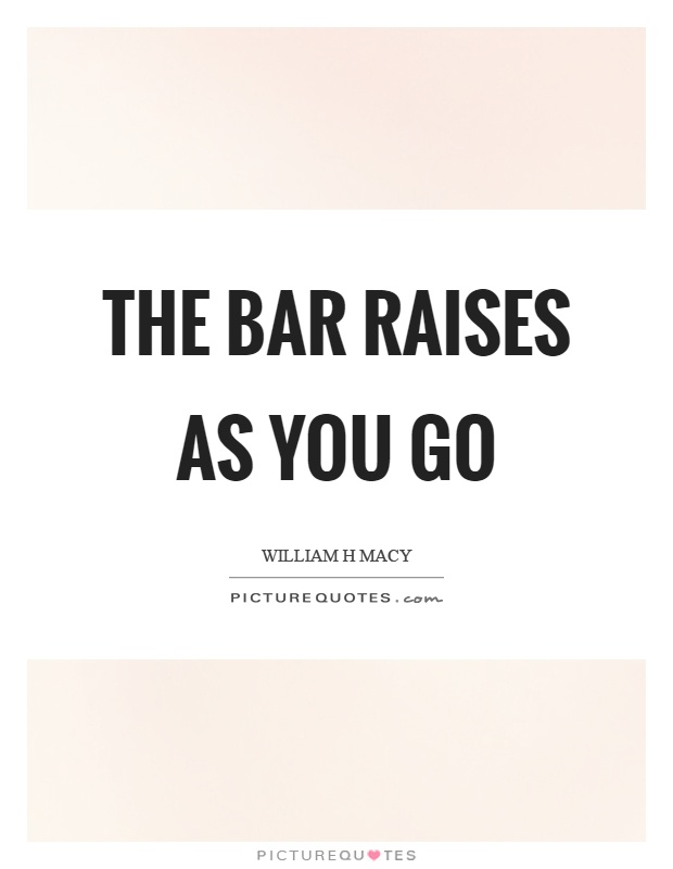 The bar raises as you go Picture Quote #1