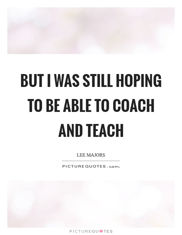 But I was still hoping to be able to coach and teach Picture Quote #1