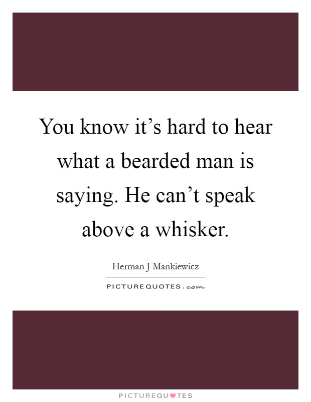 You know it's hard to hear what a bearded man is saying. He can't speak above a whisker Picture Quote #1