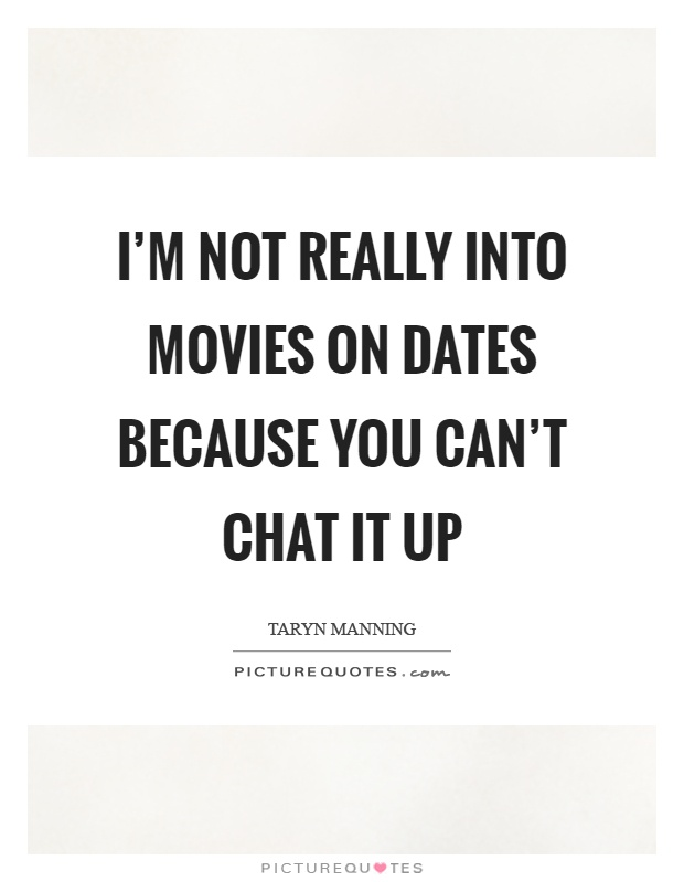 I'm not really into movies on dates because you can't chat it up Picture Quote #1