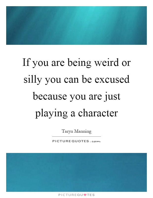If you are being weird or silly you can be excused because you are just playing a character Picture Quote #1