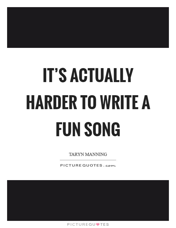It's actually harder to write a fun song Picture Quote #1