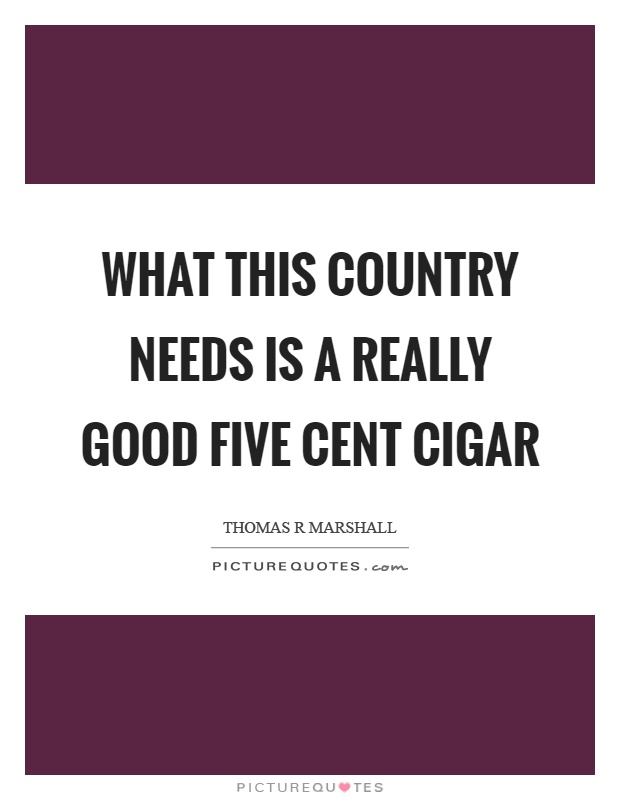 What this country needs is a really good five cent cigar Picture Quote #1