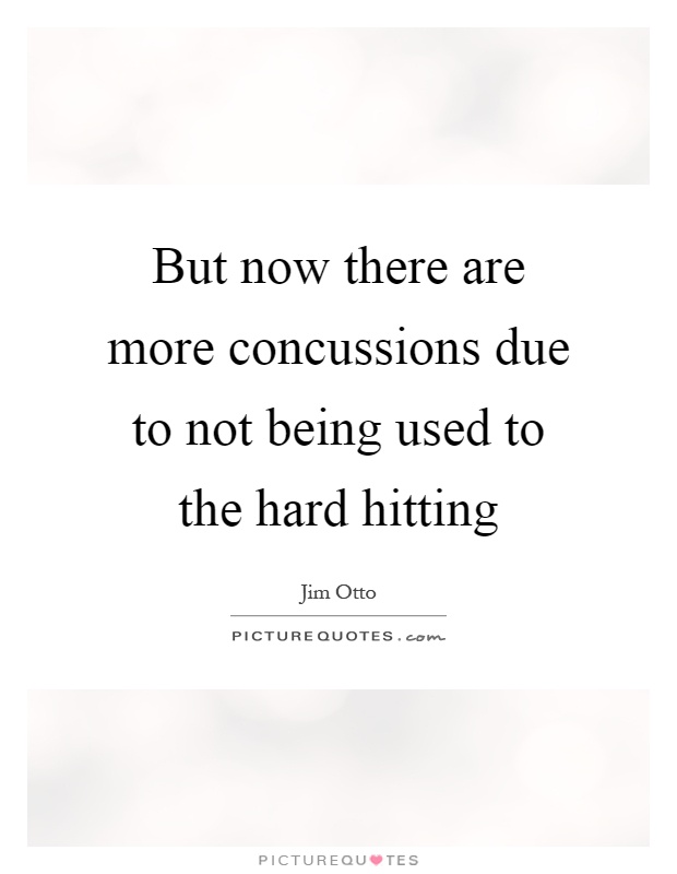 But now there are more concussions due to not being used to the hard hitting Picture Quote #1