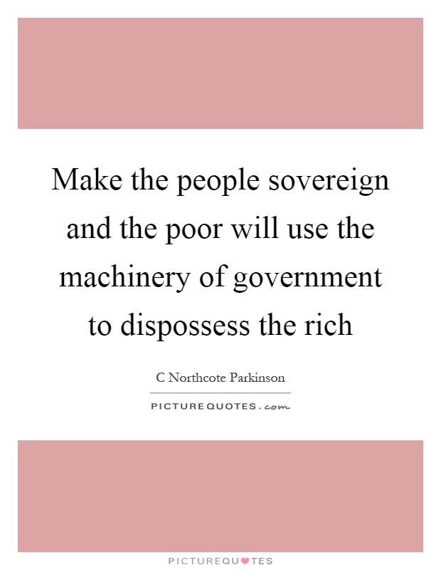 Make the people sovereign and the poor will use the machinery of government to dispossess the rich Picture Quote #1