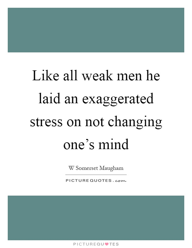 Like all weak men he laid an exaggerated stress on not changing one's mind Picture Quote #1
