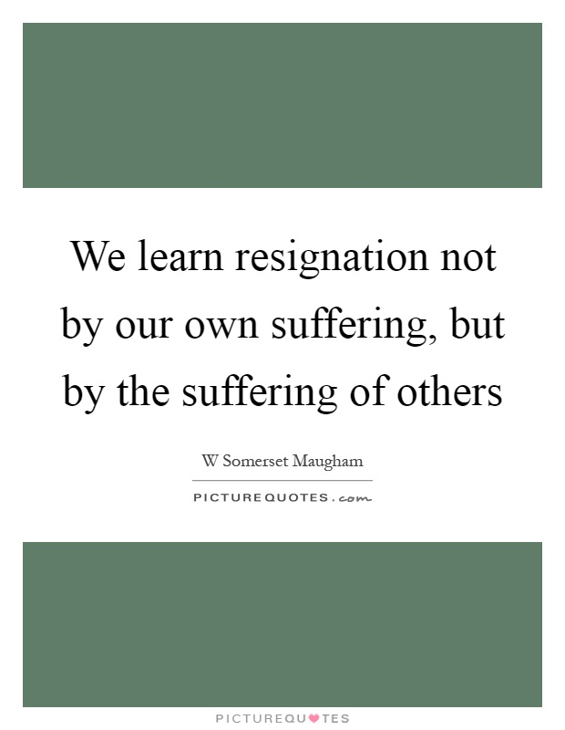 We learn resignation not by our own suffering, but by the suffering of others Picture Quote #1