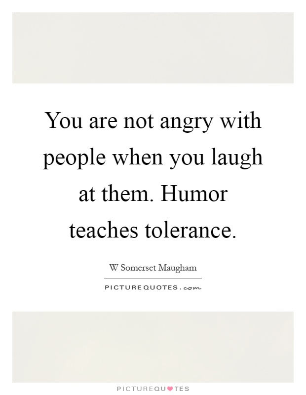 You are not angry with people when you laugh at them. Humor teaches tolerance Picture Quote #1