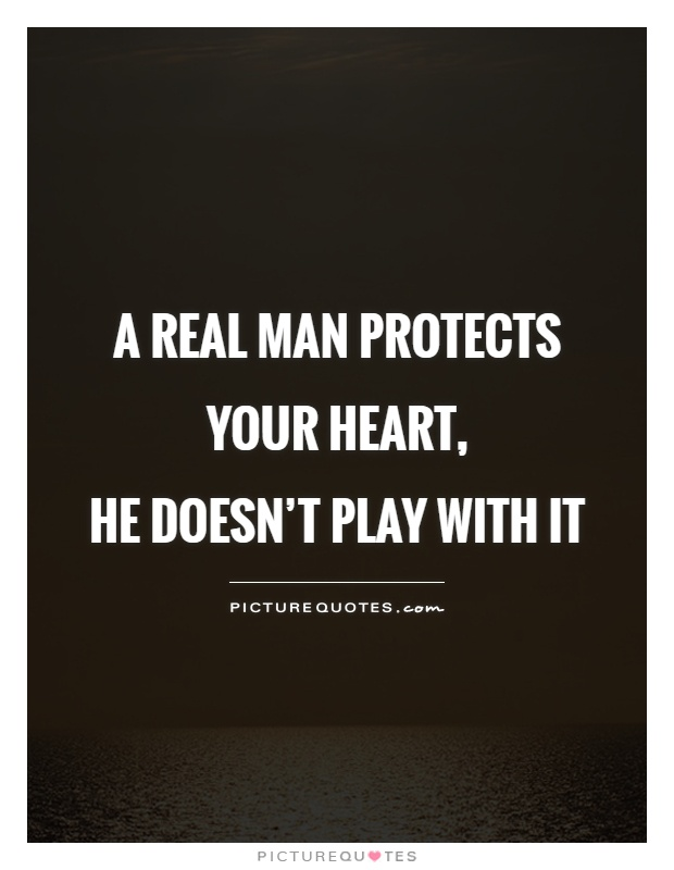 A real man protects your heart,  he doesn't play with it Picture Quote #1
