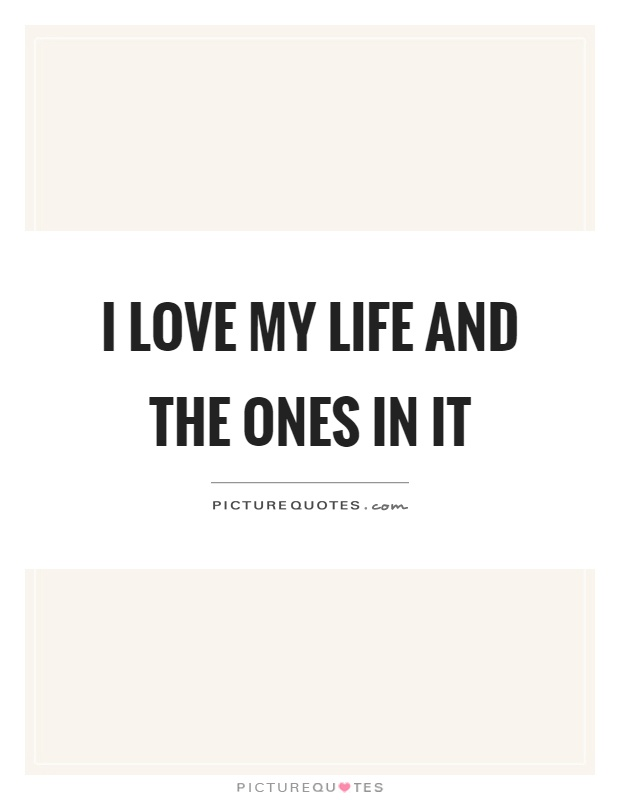 I love my life and the ones in it Picture Quote #1