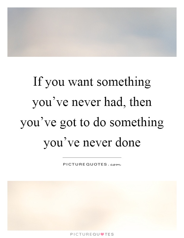 If you want something you've never had, then you've got to do something you've never done Picture Quote #1