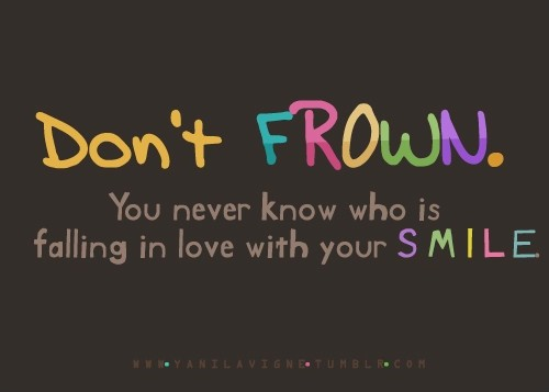 Don't frown. You never know who is falling in love with your smile Picture Quote #1