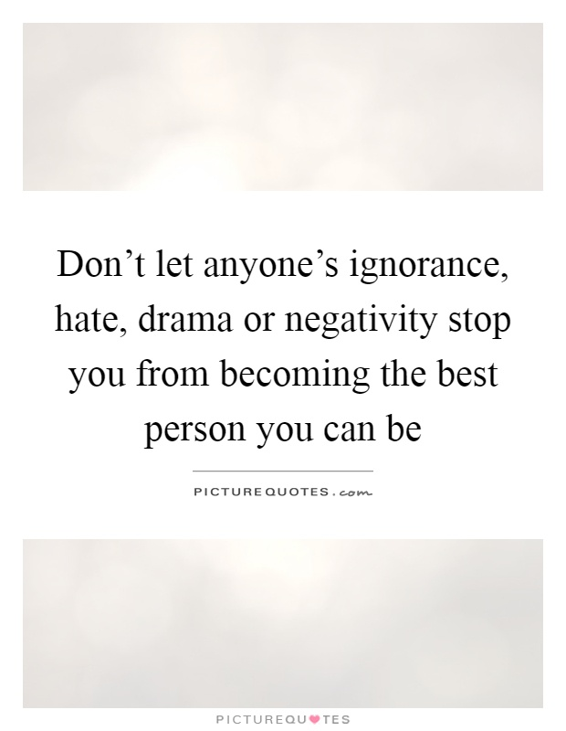 Don't let anyone's ignorance, hate, drama or negativity stop you from becoming the best person you can be Picture Quote #1