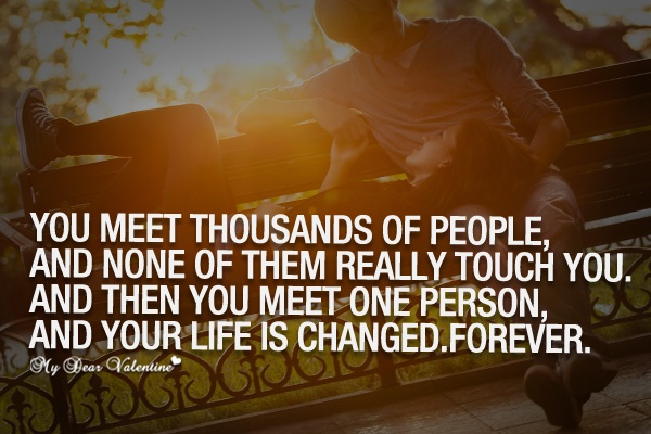 You meet thousands of people, and none of them really touch you. And then you meet one person, and your life is changed. Forever Picture Quote #1