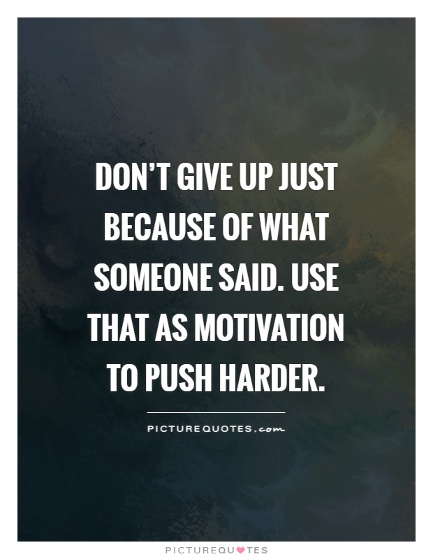 Don't give up just because of what someone said. Use that as motivation to push harder Picture Quote #1