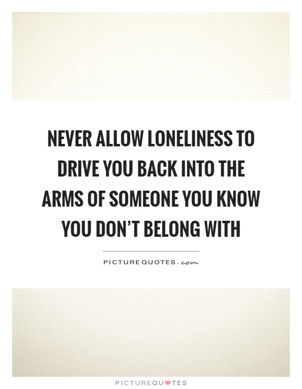 Never allow loneliness to drive you back into the arms of someone you know you don't belong with Picture Quote #1