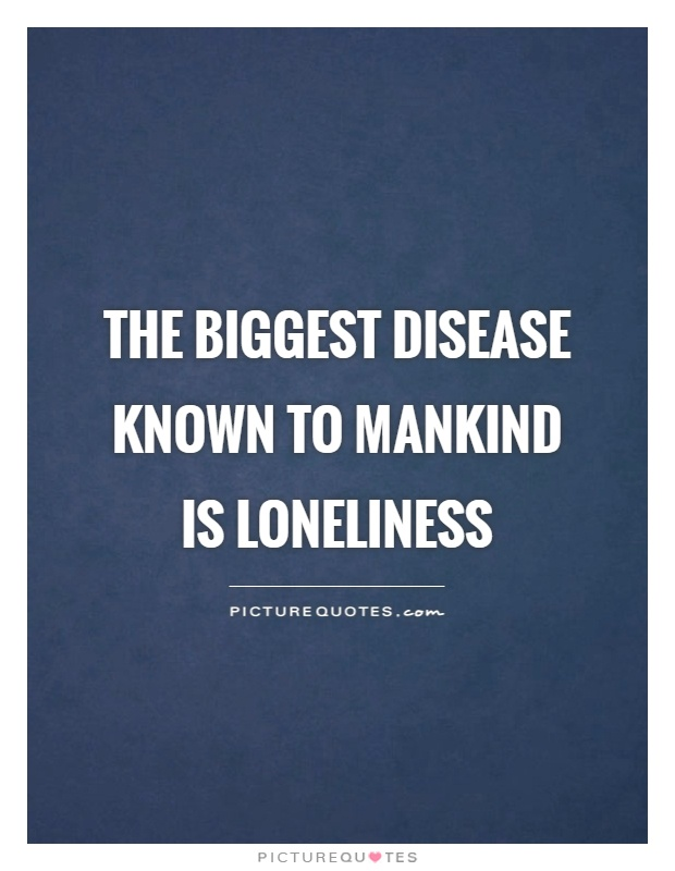 The biggest disease known to mankind is loneliness Picture Quote #1