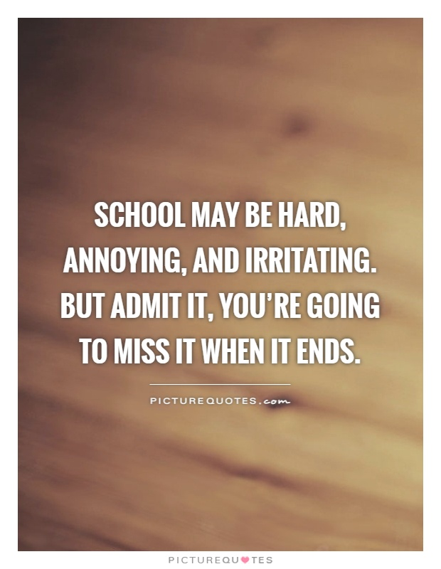 School may be hard, annoying, and irritating. But admit it ...