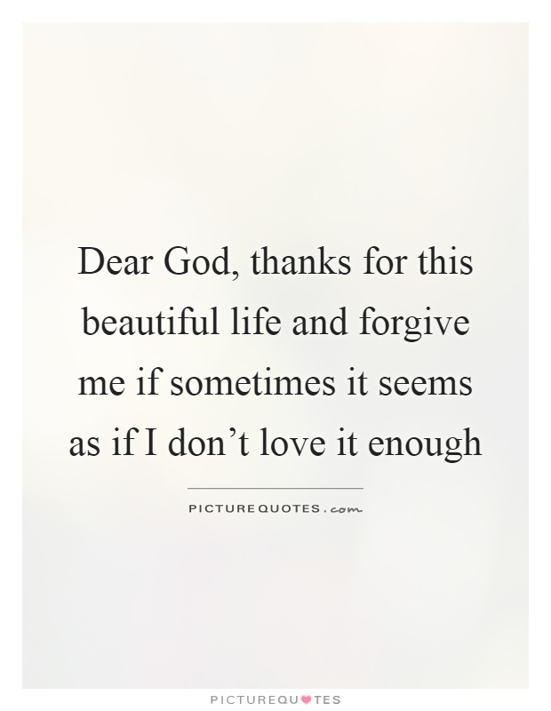 Dear God, thanks for this beautiful life and forgive me if sometimes it seems as if I don't love it enough Picture Quote #1