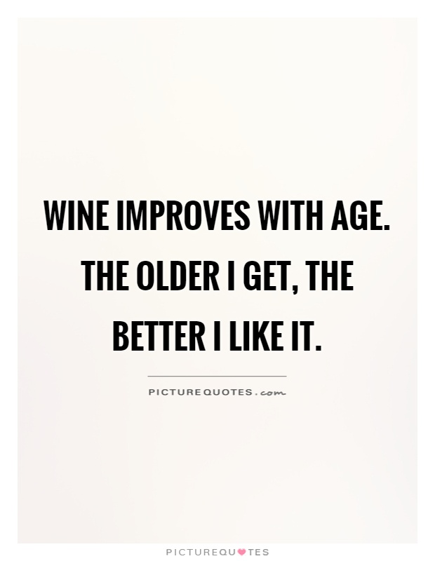 Wine improves with age. The older I get, the better I like it Picture Quote #1