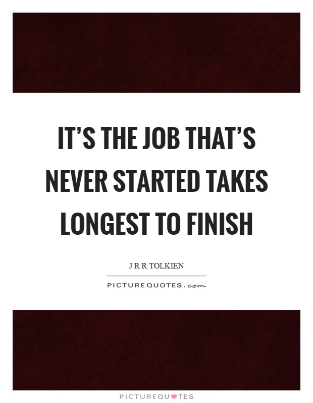 It's the job that's never started takes longest to finish Picture Quote #1