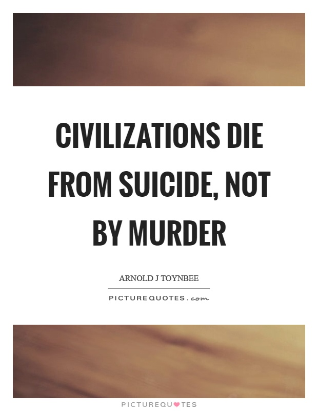 Civilizations die from suicide, not by murder Picture Quote #1