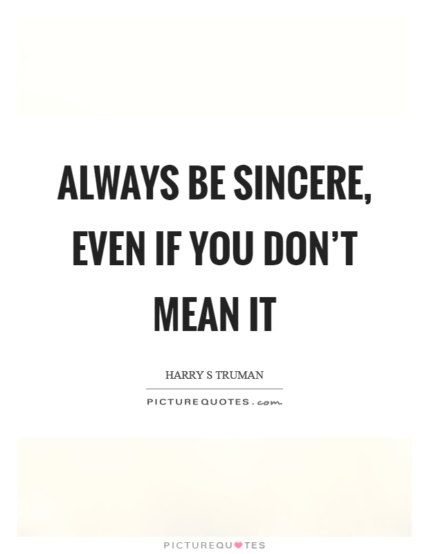 Always be sincere, even if you don't mean it Picture Quote #1