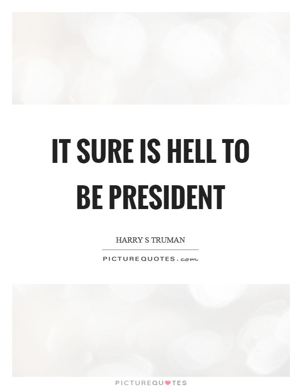 It sure is hell to be president Picture Quote #1