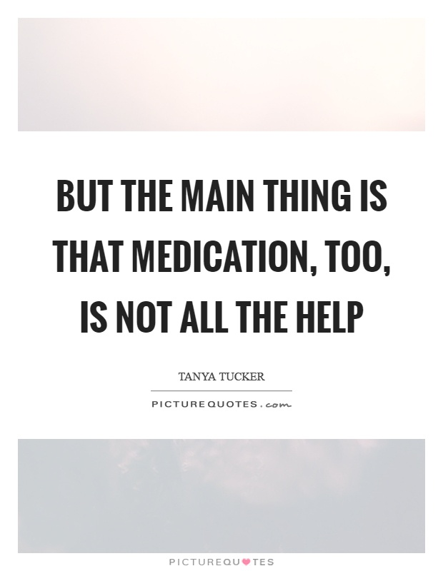 But the main thing is that medication, too, is not all the help Picture Quote #1