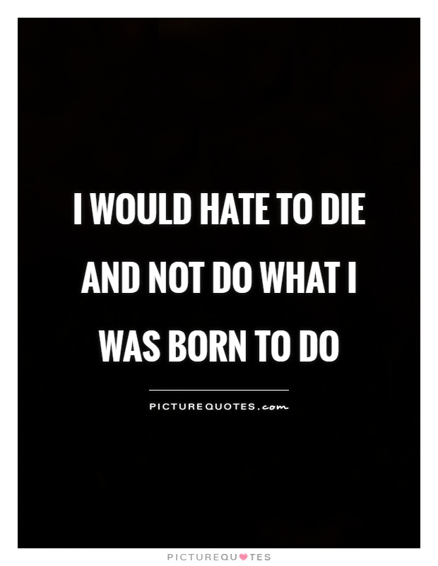 I would hate to die and not do what I was born to do Picture Quote #1