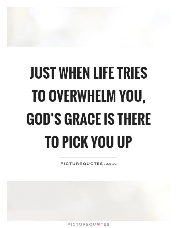 Just when life tries to overwhelm you, God's grace is there to pick you up Picture Quote #1