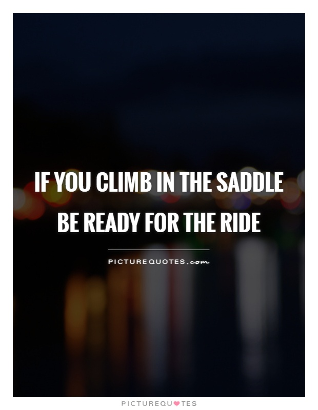 If you climb in the saddle be ready for the ride Picture Quote #1