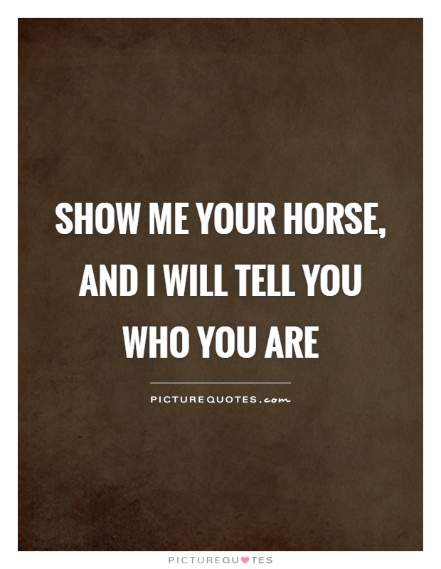 Show me your horse, and I will tell you who you are Picture Quote #1