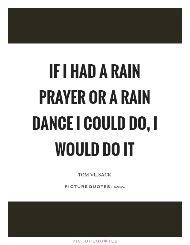 If I had a rain prayer or a rain dance I could do, I would do it Picture Quote #1
