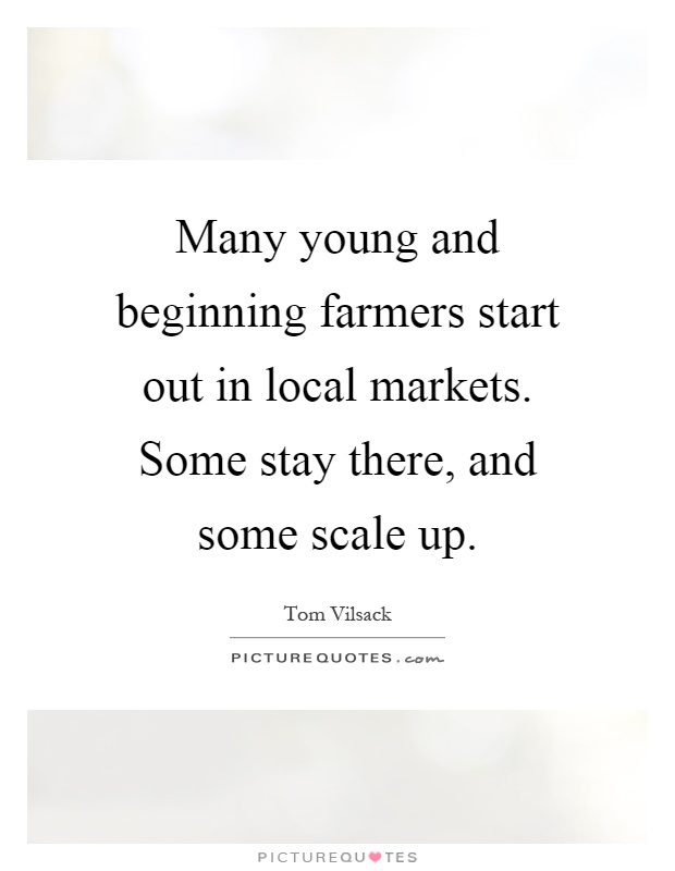 Many young and beginning farmers start out in local markets. Some stay there, and some scale up Picture Quote #1