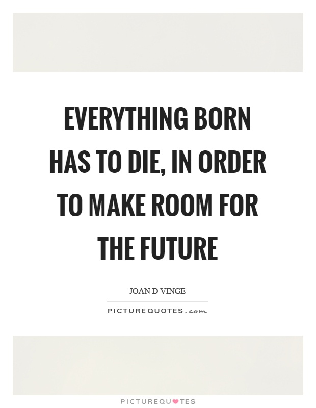 Everything born has to die, in order to make room for the future Picture Quote #1