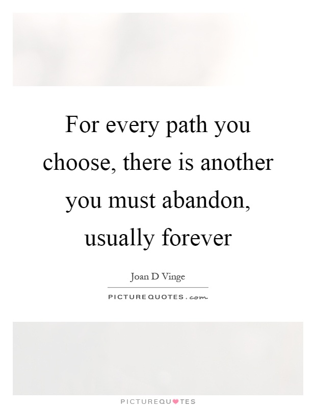 For every path you choose, there is another you must abandon, usually forever Picture Quote #1