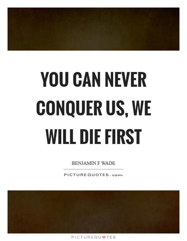 You can never conquer us, we will die first Picture Quote #1