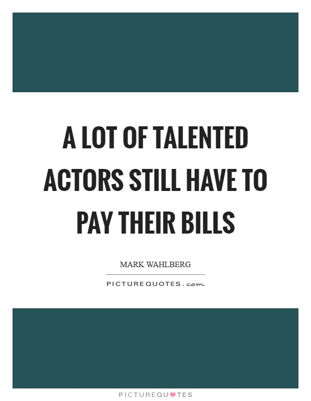 A lot of talented actors still have to pay their bills Picture Quote #1