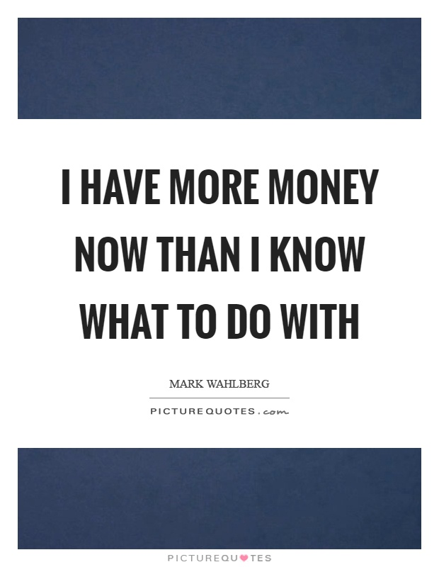 I have more money now than I know what to do with Picture Quote #1