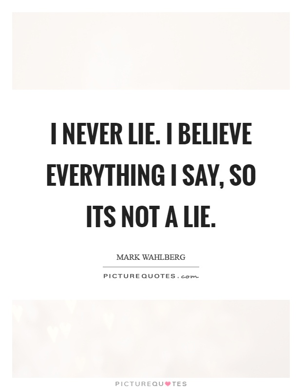 I never lie. I believe everything I say, so its not a lie Picture Quote #1