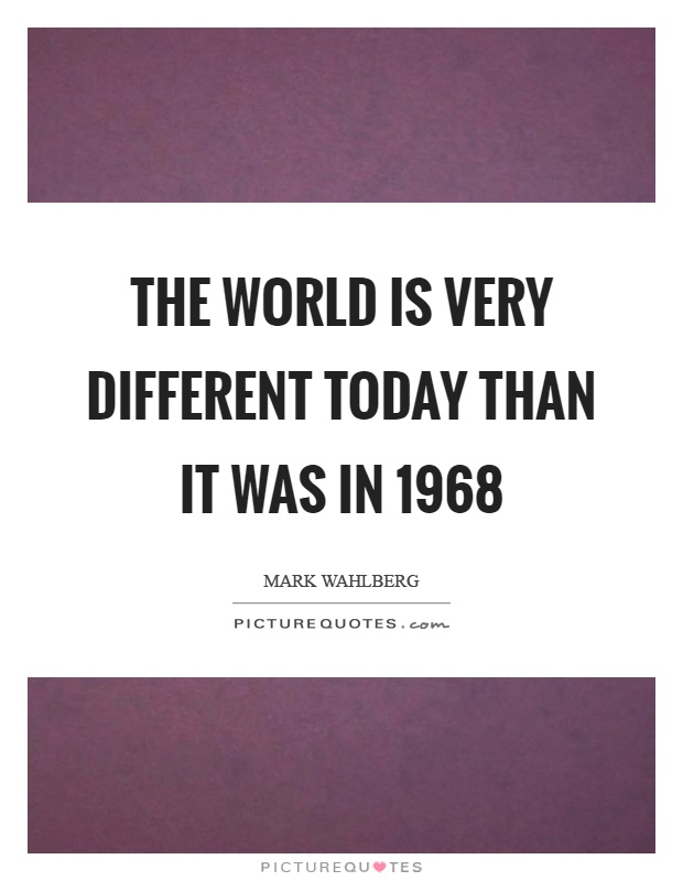 The world is very different today than it was in 1968 Picture Quote #1