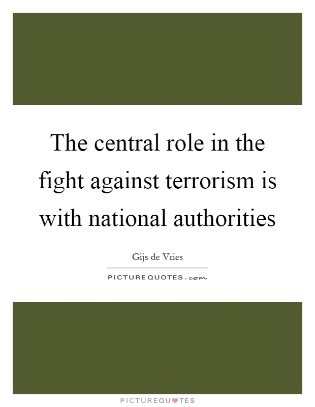 The central role in the fight against terrorism is with national authorities Picture Quote #1