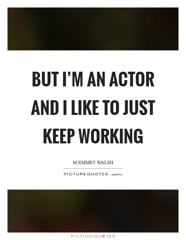But I'm an actor and I like to just keep working Picture Quote #1