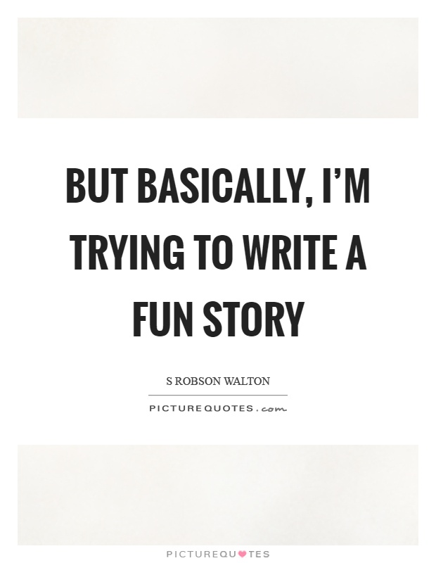 But basically, I'm trying to write a fun story Picture Quote #1