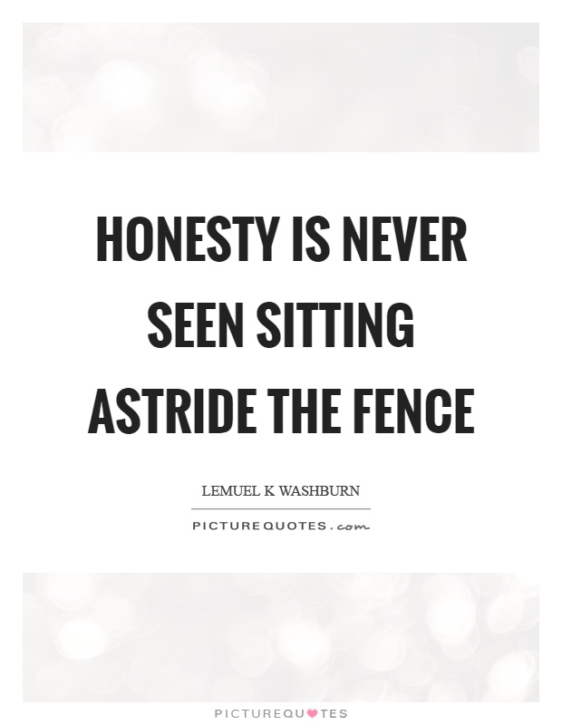 Fence Quotes Fascinating Honesty Is Never Seen Sitting Astride The Fence  Picture Quotes