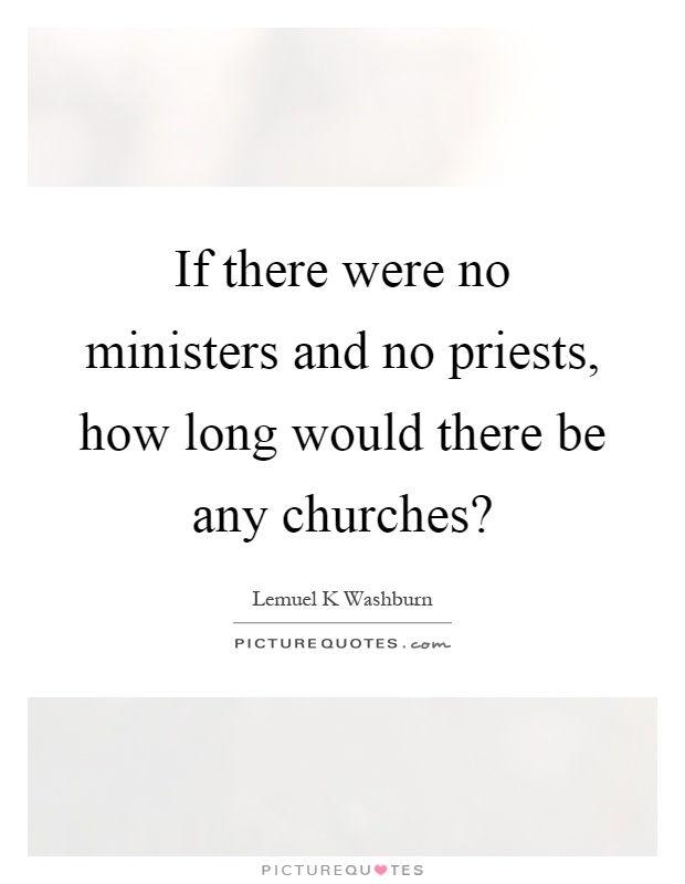 If there were no ministers and no priests, how long would there be any churches? Picture Quote #1